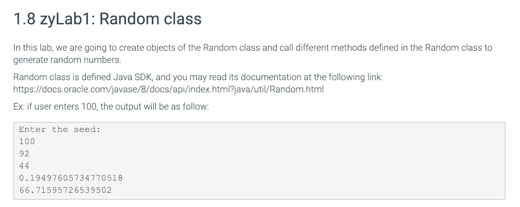 1.8 zyLab1: Random class In this lab, we are going to create objects of the Random class and call different methods defined in the Random class to generate ranom numbers. Random class is defined Java SDK, and you may read its documentation at the following link https://docs.oracle.com/javase/8/docs/api/index.html?java/util/Random.html Ex: if user enters 100, the output will be as follow Enter the seed: 100 92 0.19497605734770518 66.71595726539502