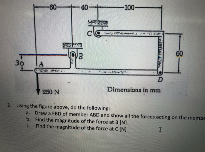 6040 100 60 30 lA Dimensions in mm 250 N 2. Using the figure above, do the following: a. Draw a FBD of member ABD and show all the forces acting on the membe b. Find the magnitude of the force at B [N] c. Find the magnitude of the force at C [N]