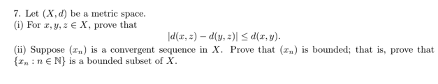 7. Let (X,d) be a metric space (i) For x, y,z X, prove that d(x, z)-d(y, 2) S d(x,). (ii) Suppose (xn) is a convergent sequence in X. Prove that (xn) is bounded; that is, prove that xn nEN) is a bounded subset of X