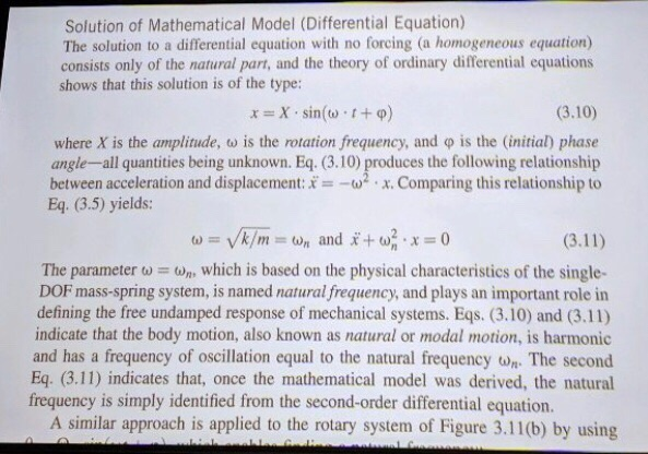 Solution of Mathematical Model (Differential Equation) The solution to a differential equation with no forcing (a homogeneous equation) consists only of the natural part, and the theory of ordinary differential equations shows that this solution is of the type: (3.10) where X is the amplitude, ω is the rotation frequency, and φ is the (initial) phase angle-all quantities being unknown. Eq. (3.10) produces the following relationship between acceleration and displacement:x. Comparing this relationship to Eq. (3.5) yields: The parameter which is based on the physical characteristics of the single- DOF mass-spring system, is named natural frequency, and plays an important role in defining the free undamped response of mechanical systems. Eqs. (3.10) and (3.11) indicate that the body motion, also known as natural or modal motion, is harmonic and has a frequency of oscillation equal to the natural frequency wn The second Eq. (3.11) indicates that, once the mathematical model was derived, the natural frequency is simply identified from the second-order differential equation. A similar approach is applied to the rotary system of Figure 3.11(b) by using