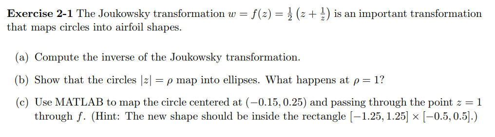 Exercise 2-1 The Joukowsky transformation w that maps circles into airfoil shapes f(z) is an important transformation (a) Compute the inverse of the Joukowsky transformation (b) Show that the circles |z-ρ map into ellipses. What happens at ρ-1? (c) Use MATLAB to map the circle centered at (-0.15, 0.25) and passing through the point z = 1 through f. (Hint: The new shape should be inside the rectangle [-1.25,1.25] x [-0.5,0.5].)