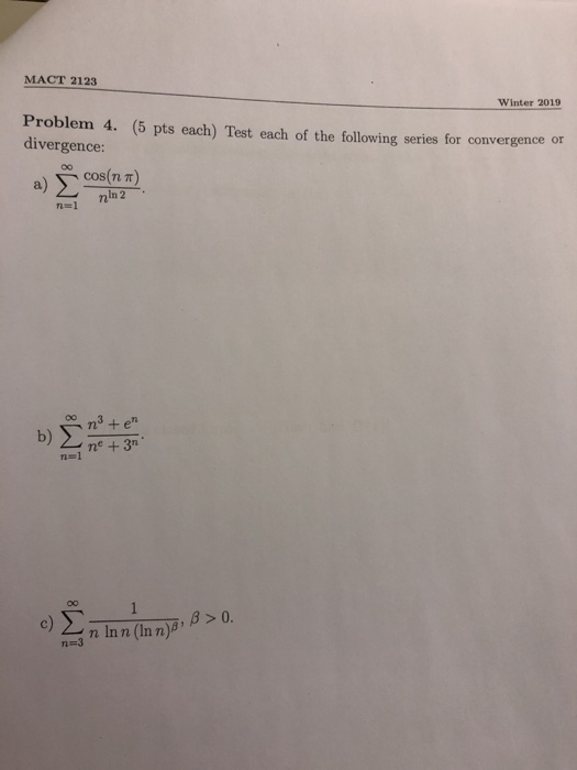 MACT 2123 Winter 2019 Problem 4. (5 pts each) Test each of the following series for convergence or divergence: cos(n π) In 2 n=1 ne +3n c) 2-a n Inn (inn)ß, β > n-3