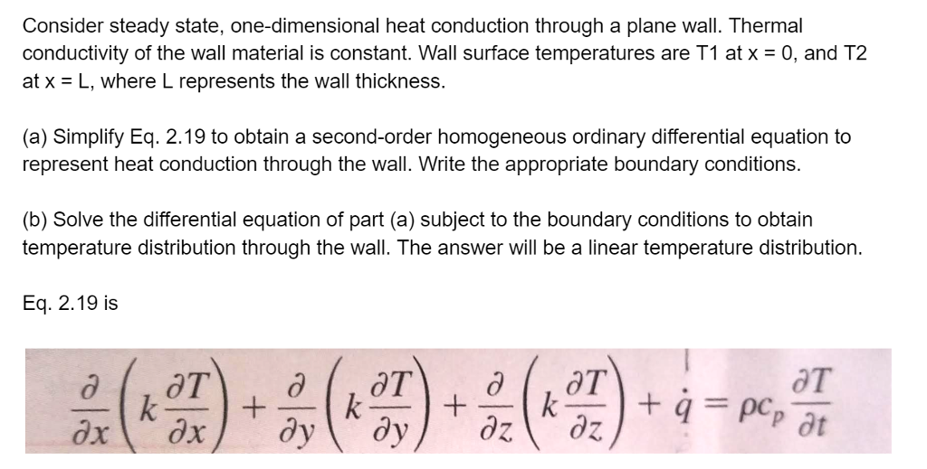 Consider steady state, one-dimensional heat conduction through a plane wall. Thermal conductivity of the wall material is constant. Wall surface temperatures are T1 at x = 0, and T2 at x L, where L represents the wall thickness. (a) Simplify Eq. 2.19 to obtain a second-order homogeneous ordinary differential equation to represent heat conduction through the wall. Write the appropriate boundary conditions. (b) Solve the differential equation of part (a) subject to the boundary conditions to obtain temperature distribution through the wall. The answer will be a linear temperature distribution Eq. 2.19 is 읊(啜)-흙(k ?) + ㈜+.pe,aT ot
