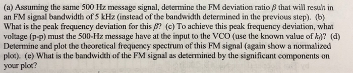 (a) Assuming the same 500 Hz message signal, determine the FM deviation ratio β that will result in an FM signal bandwidth of 5 kHz (instead of the bandwidth determined in the previous step). (b) What is the peak frequency deviation for this B? (c) To achieve this peak frequency deviation, what voltage (p-p) must the 500-Hz message have at the input to the VCO (use the known value of k)? (d) Determine and plot the theoretical frequency spectrum of this FM signal (again show a normalized plot). (e) What is the bandwidth of the FM signal as determined by the significant components on your plot?