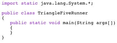 import static java.lang.System.* public class TriangleFiveRunner public static void main(String args[1)