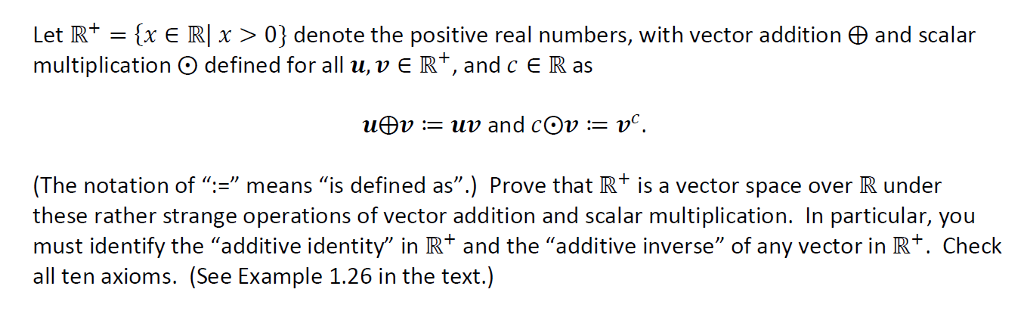 Let R+ (x R1 x > 0} denote the positive real numbers, with vector addition φ and scalar multiplication O defined for all u, v R+, and c e R as (The notation of means is defined as.) Prove that R+ is a vector space over R under these rather strange operations of vector addition and scalar multiplication. In particular, you must identify the additive identity in R+ and the additive inverse of any vector in Rt. Check all ten axioms. (See Example 1.26 in the text.)