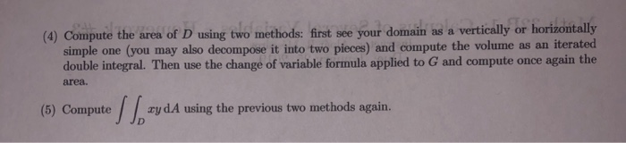 (4) Compute the area of D using two methods: first see your domain as a vertically or horizontally simple one (you may also decompose it into two pieces) and compute the volume as an iterated double integral. Then use the change of variable formula applied to G and compute once again the area. (5) ComputeydA using the previous two methods again. J JD