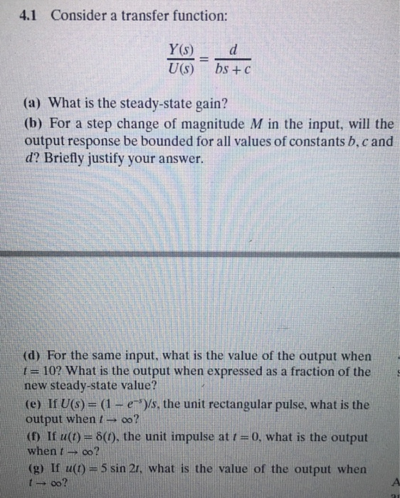 4.1 Consider a transfer function: Y(s) d U(s) bs + c (a) What is the steady-state gain? (b) For a step change of magnitude M