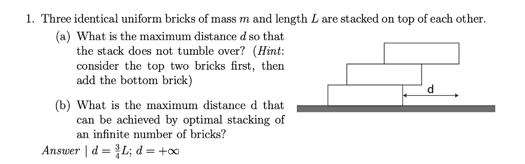 1. Three identical uniform bricks of mass m and length L are stacked on top of each other. (a) What is the maximum distance d so that the stack does not tumble over? (Hint: consider the top two bricks first, then add the bottom brick) (b) What is the maximum distance d that can be achieved by optimal stacking of an infinite number of bricks?