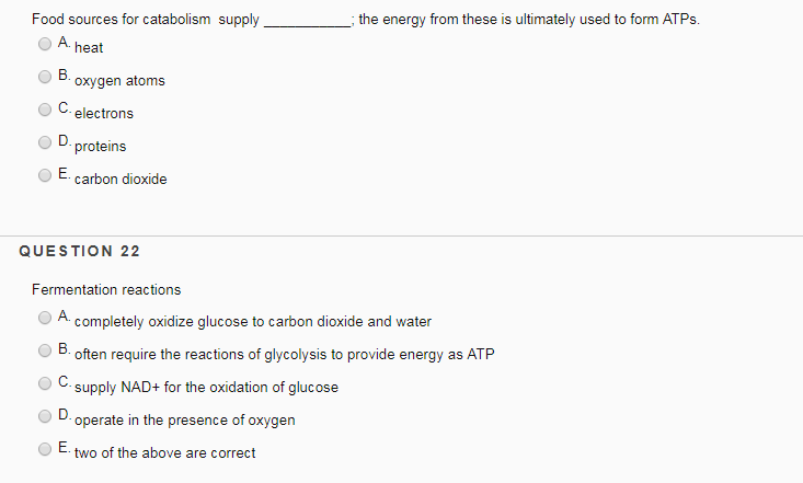 Food sources for catabolism supplyt O A heat energy from these is ultimately used to form ATPs. oxygen atoms C. electrons O D OE carbon dioxide QUESTION 22 Fermentation reactions OA completely oxidize glucose to carbon dioxide and water B.often require the reactions of glycolysis to provide energy as ATP C supply NAD+ for the oxidation of glucose 1) O D. operate in the presence of oxygen OE two of the above are correct