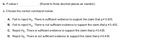 b. P-valueRound to three decimal places as needed.) c. Choose the correct conclusion below. A. B. C. D. Fail to reject Ho. There is sufficient evidence to support the claim that p # 0.435. Fail to reject H0. There is not sufficient evidence to support the claim that p #0.435. RejedH). There is sufficient evidence to support teclaim that p #0435. Reject Ho . There is not sufficient evidence to support the claim that p #0.435.