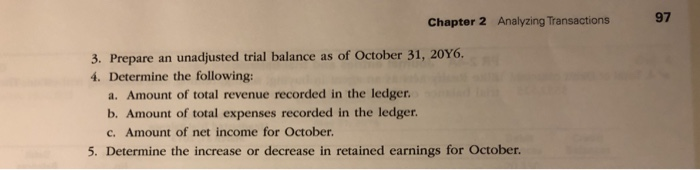 97 Chapter 2 Analyzing Transactions 3. Prepare an unadjusted trial balance as of October 31, 20Y6 4. Determine the following: