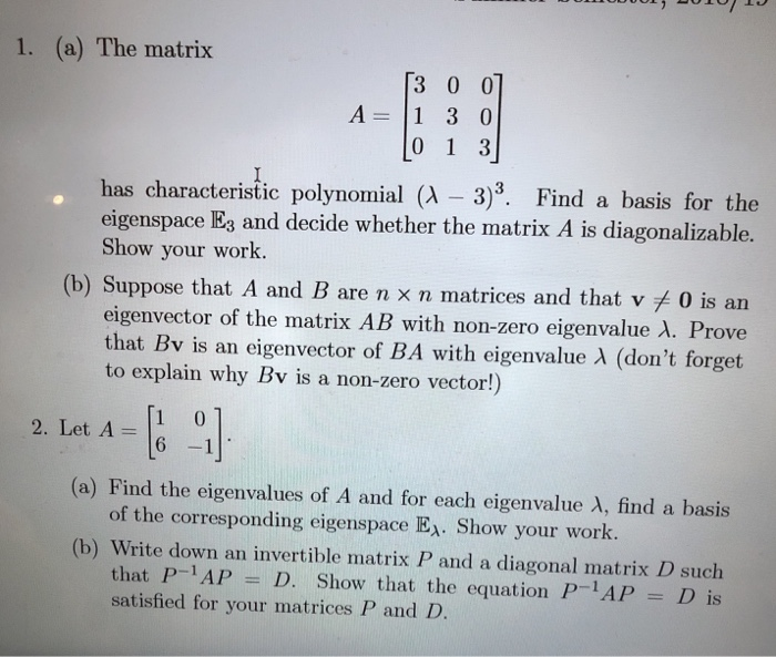 1. (a) The matrix 3 0 01 A 1 3 0 has characteristic polynomial (A - 3)3. Find a basis for the eigenspace E3 and decide whether the matrix A is diagonalizable Show your work (b) Suppose that A and B are n x n matrices and that v 0 is an eigenvector of the mlatrix AB with non-zero eigenvalue λ. Prove that Bv is an eigenvector of BA with eigenvalue λ (dont forget to explain why Bv is a non-zero vector!) 2. Let A - 6 -1 of the corresponding eigenspace E. Show your work. that P-1AP D. Show that the equation PAP D is (a) Find the eigenvalues of A and for each eigenvalue λ, find a basis (b) Write down an invertible matrix P and a diagonal matrix D such satisfied for your matrices P and D.