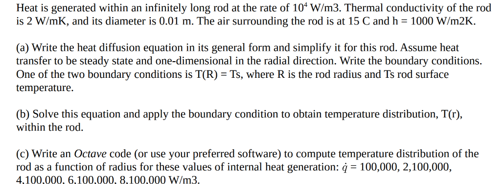 Heat is generated within an infinitely long rod at the rate of 104 W/m3. Thermal conductivity of the rod is 2 W/mK, and its diameter is 0.01 m. The air surrounding the rod is at 15 C and h = 1000 W/m2K. (a) Write the heat diffusion equation in its general form and simplify it for this rod. Assume heat transfer to be steady state and one-dimensional in the radial direction. Write the boundary conditions. One of the two boundary conditions is T(R) = Ts, where R is the rod radius and Ts rod surface temperature (b) Solve this equation and apply the boundary condition to obtain temperature distribution, T(r) within the rod. (c) Write an Octave code (or use your preferred software) to compute temperature distribution of the rod as a function of radius for these values of internal heat generation: 100,000, 2,100,000, 4,100,000, 6,100,000, 8,100,000 W/m3.