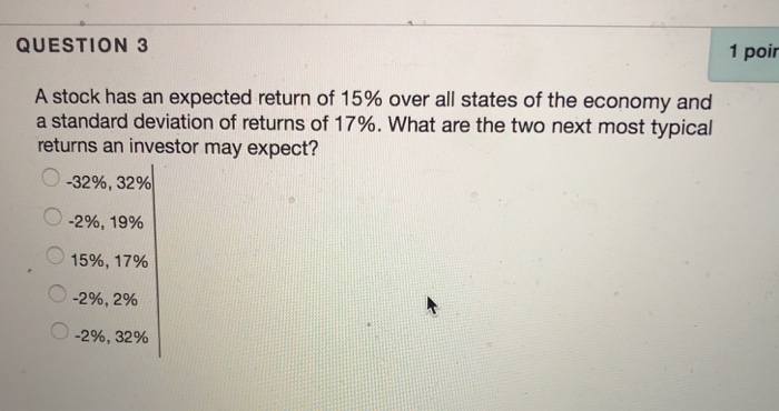 1 poir QUESTION 3 A stock has an expected return of 15% over all states of the economy and a standard deviation of returns of 17%. What are the two next most typical returns an investor may expect? 0-32%, 32% -296, 19% O 15%, 17% (0-296, 2% ·0-296, 32%