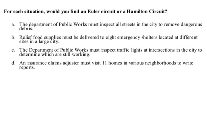 For each situation, would you find an Euler circuit or a Hamilton Circuit? a. The department of Public Works must inspect all streets in the city to remove dangerous debris. b. Relkef foad supplives must be delivered to eight emergency shelters located at different sites in a large čity. The Department of Public Works must inspect traffic lights at intersections in the city to determine which are still working. c. d. An insurance claims adjuster must visit 11 homes in various neighborhoods to write reports