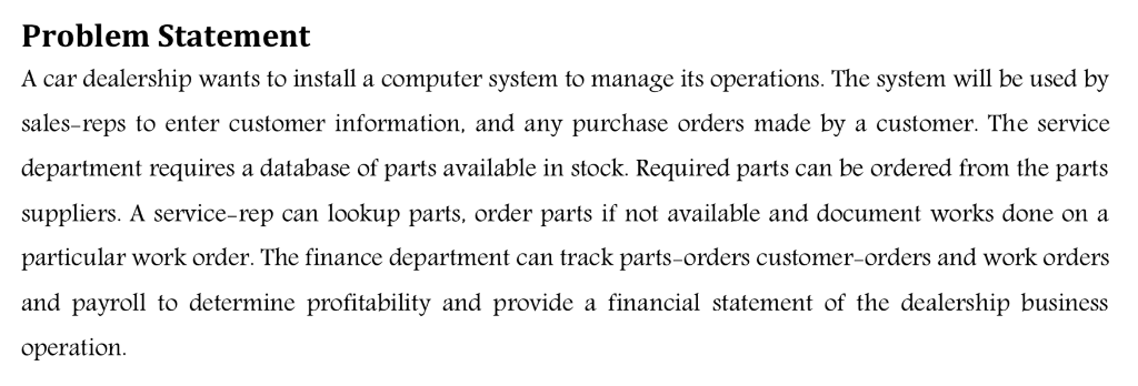Problem Statement A car dealership wants to install a computer system to manage its operations. The system will be used by sales-reps to enter customer information, and any purchase orders made by a customer. The service department requires a database of parts available in stock. Required parts can be ordered from the parts suppliers. A service-rep can lookup parts, order parts if not available and document works done on a particular work order. The finance department can track parts-orders customer-orders and work orders and payroll to determine profitability and provide a financial statement of the dealership business operation
