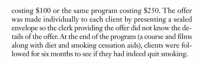 costing $100 or the same program costing $250. The offer idually to each client by resenting a Seale envelope so the clerk providing the offer did not know the de- tails of the offer. At the end of the program (a course and films along with diet and smoking cessation aids), clients were fol- lowed for six months to see if they had indeed quit smoking.