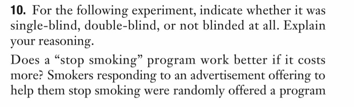 10. For the following experiment, indicate whether it was single-blind, double-blind, or not blinded at all. Explain your reasoning. Does a stop smoking program work better if it costs more? Smokers responding to an advertisement offering to help them stop smoking were randomly offered a program