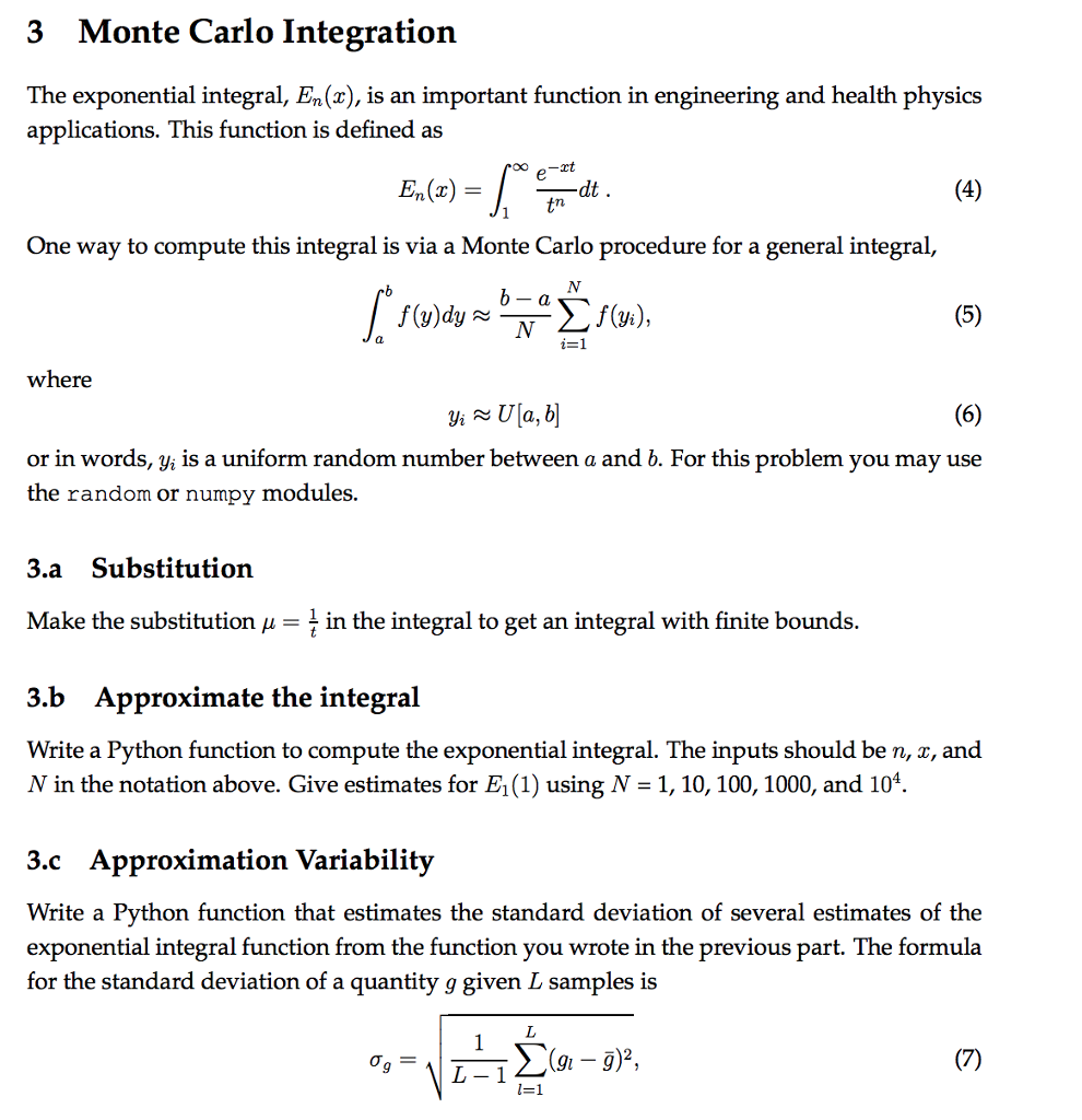 3 Monte Carlo Integration The exponential integral, En (x), is an important function in engineering and health physics applications. This function is defined as En (x) One way to compute this integral is via a Monte Carlo procedure for a general integral where or in words, yi is a uniform random number between a and b. For this problem you may use the random or numpy modules 3.a Substitution Make the substitution in the integral to get an integral with finite bounds 3.b Approximate the integral Write a Python function to compute the exponential integral. The inputs should be n, x, and N in the notation above. Give estimates for E1 (1) using N 1, 10, 100, 1000, and 104 3.c Approximation Variability Write a Python function that estimates the standard deviation of several estimates of the exponential integral function from the function you wrote in the previous part. The formula for the standard deviation of a quantity g given L samples is L-1