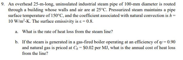 9. An overhead 25-m-long, uninsulated industrial steam pipe of 100-mm diameter is routed through a building whose walls and air are at 25°C. Pressurized steam maintains a pipe surface temperature of 150°C, and the coefficient associated with natural convection is h 10 W/m2-K. The surface emissivity is ε-0.8. a. What is the rate of heat loss from the steam line? b. If the steam is generated in a gas-fired boiler operating at an efficiency of η 0.90 $0.02 per MJ, what is the annual cost of heat loss and natural gas is priced at C from the line?