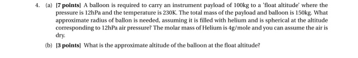4. (a) 7 points] A balloon is required to carry an instrument payload of 100kg to a float altitude where the pressure is 12h