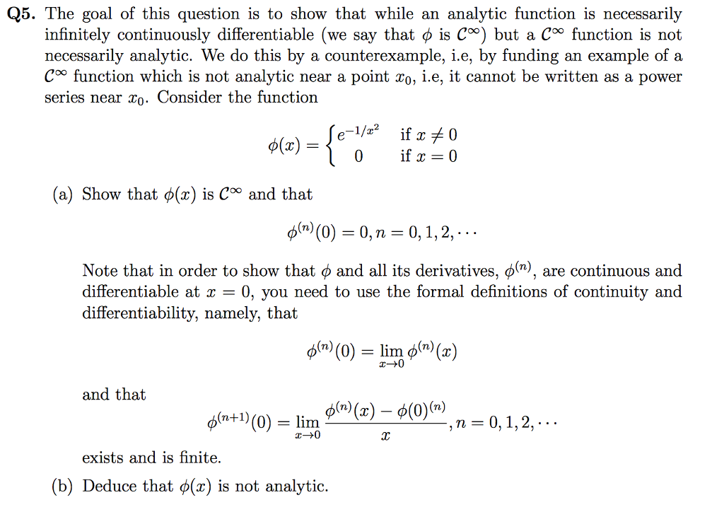 Q5. The goal of this question is to show that while an analytic function is necessarily infinitely continuously differentiable (we say that φ is CM) but a Coo function is not necessarily analytic. We do this by a counterexample, i.e, by funding an example of a C°° function which is not analytic near a point Co, i.e, it cannot be written as a power series near xo. Consider the function 0 if 0 (a) Show that φ(x) is Coo and that φ(n)(0) = 0, n = 0, 1, 2, Note that in order to show that ф and all its derivatives, Ф(n), are continuous and differentiable at x - 0, you need to use the formal definitions of continuity and differentiability, namely, that φ(n) (0) = lim φ(n) (X) and that φ(n+1) (0) = lim exists and is finite. (b) Deduce that φ(x) is not analytic.