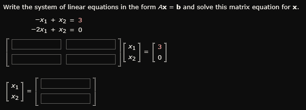 Write the system of linear equations in the form Ax = b and solve this matrix equation for x X1 + X2 3 -2x1 + X2 = 0 X1 3 X2