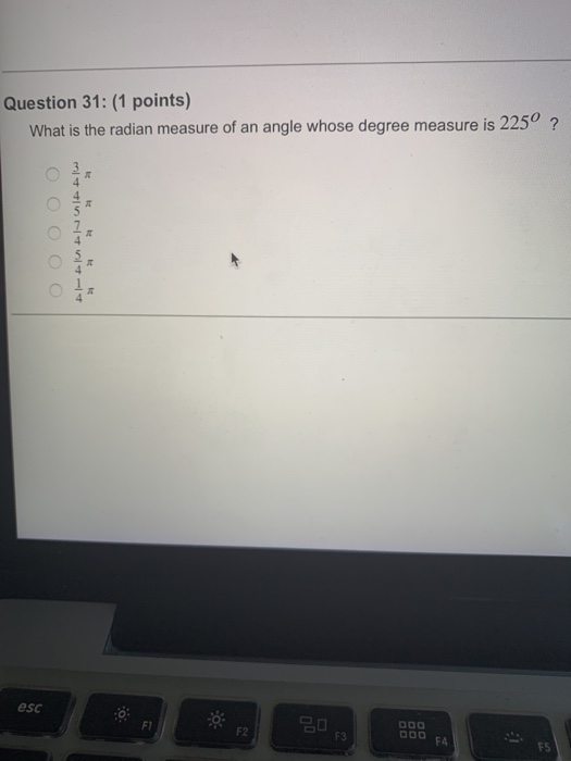Question 31: (1 points) What is the radian measure of an angle whose degree measure is 225 ? 2 esc F1 F2 FS