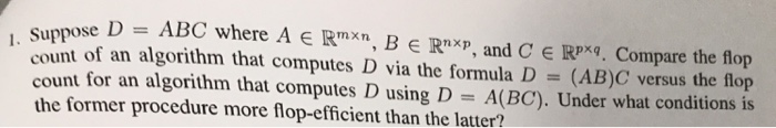 , suppose D = ABC where A E Rmxn, B e Rnxp, and C E Rpxq Compare the flop count of an algorithm that computes D via the formula D- (AB)C versus the flop count for an algorithm that computes D using D A(BC). Under what conditions is the former procedure more flop-efficient than the latter?