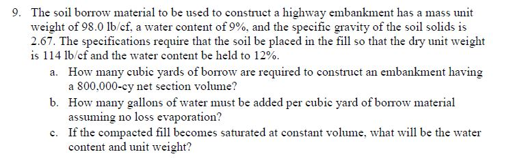 The soil borrow material to be used to construct a highway embankment has a mass unit weight of 98.0 lb/cf. a water content of 990, and the specific gravity of the soil solids is 2.67. The specifications require that the soil be placed in the fill so that the dry unit weight is 1 14 lb/cf and the water content be held to 12%. 9. How many cubic yards of borrow are required to construct an embankment having a 800,000-cy net section volume? How many gallons of water must be added per cubic yard of borrow material assuming no loss evaporation? If the compacted fill becomes saturated at constant volume, what will be the water content and unit weight? a. b. c.