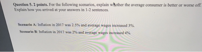 Question 5.2 points. For the following scenarios, explain whether the average consumer is better or worse off Explain how you arrived at your answers in 1-2 sentences Scenario A: Inflation in 2017 was 2.5% and average wages increased 3%. Scenario B: Inflation in 2017 was 2% and average wages increased 4%.