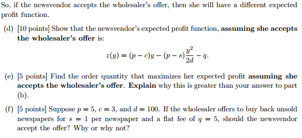 So, if the newsvendor accepts the wholesalers offer, then she will have a different expected profit function. (d) [10 points