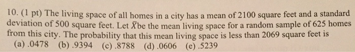 10. (1 pt) The living space of all homes in a city has a mean of 2100 square feet and a standard deviation of 500 square feet. Let Xbe the mean living space for a random sample of 625 homes from this city. The probability that this mean living space is less than 2069 square feet is (a).0478 (b) .9394 (c) .8788 (d).0606 (e) .5239
