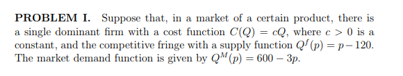 PROBLEM I. Suppose that, in a market of a certain product, there is a single dominant firm with a cost function C(Q)cQ, where c 0 is a constant, and the competitive fringe with a supply function Q(p)p-120. The market demand function is given by QM(P)-600-3p.
