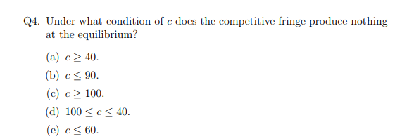 Q4. Under what condition of c does the competitive fringe produce nothing at the equilibrium? (a) c 240. (b) c 90. (c) c 2 100. (d) 100 cS 40 (e) с 60.