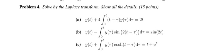 Problem 4. Solve by the Laplace transform. Show all the details. (15 points) (a) y(t) + 4 (t-r)y(r)dr = 2t (b) y()- (T)sin (2(t T))d-sin(2t) (c) y(t)y(r)cosh(t T)de