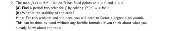 2. The map (22-5 on R has fixed points at 0 and 3 (a) Find a period two orbit for f by solving fa for a. (b) What is the stability of the orbit? Hint: For this problem and the next, you will need to factor a degree 4 polynomial This can be done by hand without any horrific formulas if you think about what you already know about the roots.