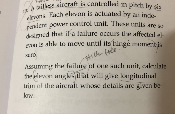 A tailless aircraft is-controlled in pitch elevons. Each elevon is actuated by an inde- pendent power control unit. These units are so designed that if a failure occurs the affected el- evon is able to move until its(hinge moment is T0 A zero. Assuming the failure of one such unit, calculate the elevon angles that will give longitudinal trim of the aircraft whose details are given be- low: