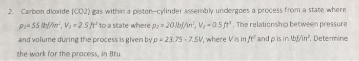 Carbon dioxide (CO2) gas within a piston-cylinder assembly undergoes a process from a state where pr 55 lb/in, v, = 2.5 fts