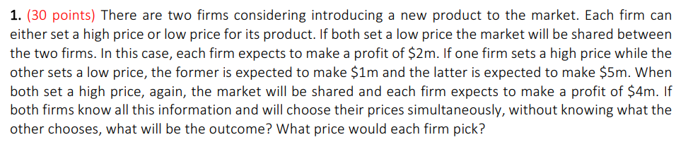 1. (30 points) There are two firms considering introducing a new product to the market. Each firm carn either set a high price or low price for its product. If both set a low price the market will be shared between the two firms. In this case, each firm expects to make a profit of $2m. If one firm sets a high price while the other sets a low price, the former is expected to make $1m and the latter is expected to make $5m. When both set a high price, again, the market will be shared and each firm expects to make a profit of $4m. If both firms know all this information and will choose their prices simultaneously, without knowing what the other chooses, what will be the outcome? What price would each firm pick?