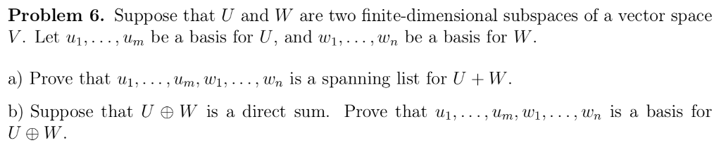 Problem 6. Suppose that U and W are two finite-dimensional subspaces of a vector space V. Let ., um be a basis for U, and w.. ,u/n be a basis for W a) Prove that ul, . .. , urn, wł . , wn İs a spanning list for U + W. b) Suppose that U ĐW is a direct sum. Prove that ui, , um, wi, ,wn İs a basis for