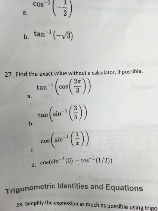 cos2 a. b. tan1(- 8) 27. Find the exact value without a calculator, if possible. 2T tan cos a. tan(sin-1 ( )) b. cos(sin-1(2)) d. cos(sin (0) - cos-1(1/2) nometric Identities and Equations 28. simplify the expression as much as possible using trigo
