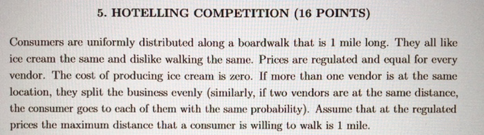 5. HOTELLING COMPETITION (16 POINTS) Consumers are uniformly distributed along a boardwalk that is 1 mile long. They all like ice cream the same and dislike walking the same. Prices are regulated and equal for every vendor. The cost of producing ice cream is zero. If more than one vendor is at the same location, they split the business evenly (similarly, if two vendors are at the same distance, the consumer goes to each of them with the same probability). Assume that at the regulated prices the maximum distance that a consumer is willing to walk is 1 mile.