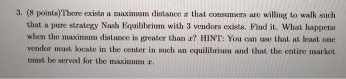 3. (8 points)There exists a maximum distance x that consumers are willing to walk such that a pure strategy Nash Equilibrium with 3 vendors exists. Find it. What happens when the maximum distance is greater than a? HINT: You can use that at least one vendor must locate in the center in such an equilibrium and that the entire market must be served for the maximum z.