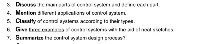 3 4. 5. 6. 7. Discuss the main parts of control system and define each part. Mention different applications of control system. Classify of control systems according to their types. Give three examples of control systems with the aid of neat sketches. Summarize the control system design process?