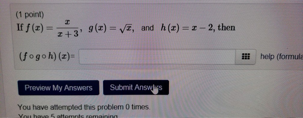 (1 point) Iff(x)=.., g(x)-=ys, (fogo h)() and h(z)=z-2,then i help (formul Preview My Answers Submit Answls You have attempted this problem 0 times You have 5 attemnts romainine