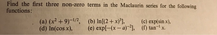 Find the first three non-zero terms in the Maclaurin series for the following functions: (a) (x2 +9)-12, (b) In[(2 +x)], (c)