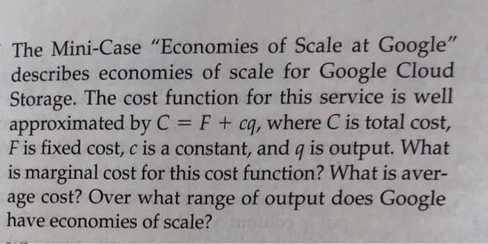 The Mini-Case Economies of Scale at Google describes economies of scale for Google Cloud Storage. The cost function for this service is well approximated by C F + cq, where C is total cost, F is fixed cost, c is a constant, and q is output. What is marginal cost for this cost function? What is aver age cost? Over what range of output does Google have economies of scale?