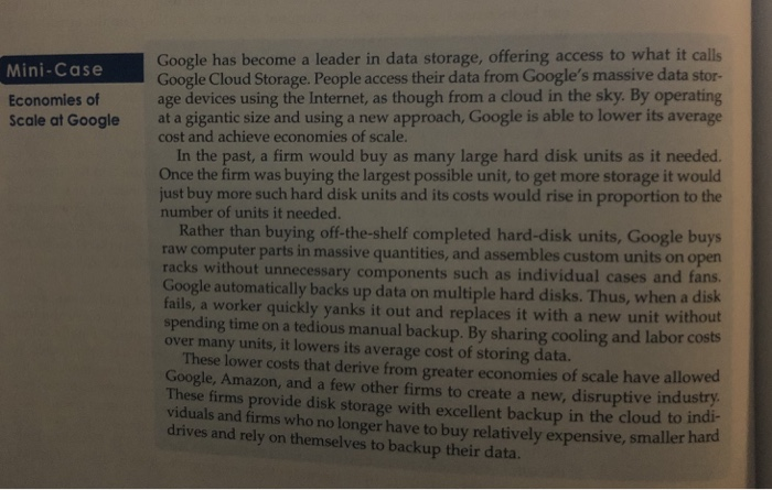 Mini-Case Economies of Scale at Google Google has become a leader in data storage, offering access to what it calls Google Cloud Storage. People access their data from Googles massive data stor- age devices using the Internet, as though from a cloud in the sky. By operating at a gigantic size and using a new approach, Google is able to lower its average cost and achieve economies of scale. In the past, a firm would buy as many large hard disk units as it needed. Once the firm was buying the largest possible unit, to get more storage it would just buy more such hard disk units and its costs would rise in proportion to the number of units it needed. Rather than buying off-the-shelf completed hard-disk units, Google buys raw computer parts in massive quantities, and assembles custom units on open racks without unnecessary components such as individual cases and fans. Google automatically backs up data on multiple hard disks. Thus, when a disk fails, a worker quickly yanks it out and replaces it with a new unit without spending time on a tedious manual backup. By sharing cooling and labor costs over many units, it lowers its average cost of storing data These lower costs that derive from greater economies of scale have allowesd Google, Amazon, and a few other firms to create a new, disruptive industry These firms provide disk storage with excellent backup in the cloud to indi- viduals and firms who no longer have to buy relatively expensive, smaller hard drives and rely on themselves to backup their data.